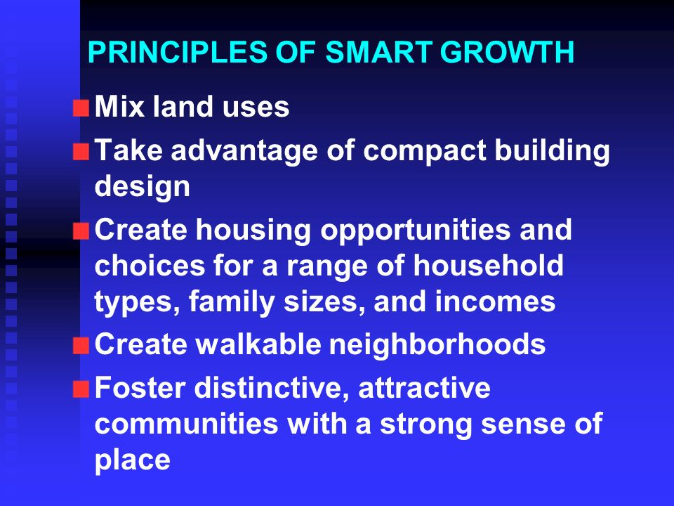 PRINCIPLES OF SMART GROWTH Mix land uses Take advantage of compact building design Create housing opportunities and choices for a range of household types, family sizes, and incomes Create walkable neighborhoods Foster distinctive, attractive communities with a strong sense of place