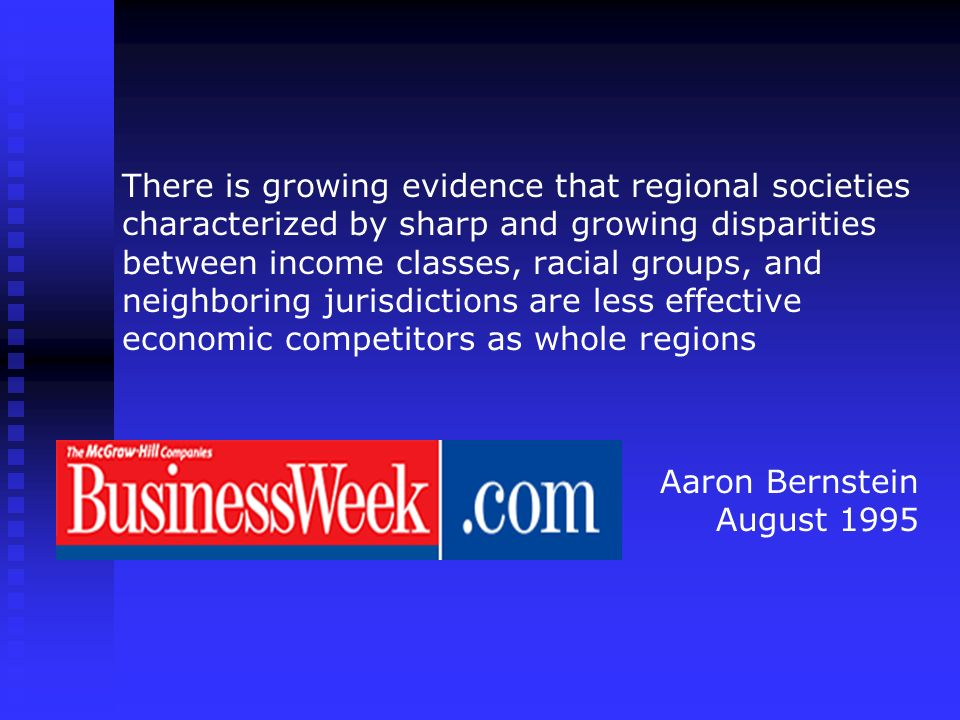 There is growing evidence that regional societies characterized by sharp and growing disparities between income classes, racial groups, and neighboring jurisdictions are less effective economic competitors as whole regions Aaron Bernstein August 1995
