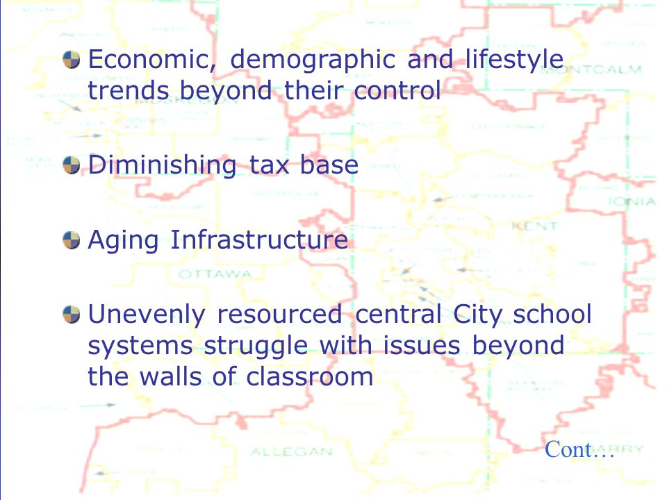 Economic, demographic and lifestyle trends beyond their control Diminishing tax base Aging Infrastructure Unevenly resourced central City school systems struggle with issues beyond the walls of classroom Cont…