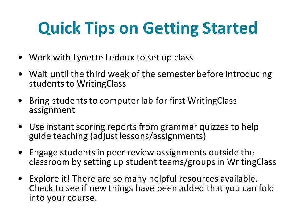 Quick Tips on Getting Started Work with Lynette Ledoux to set up class Wait until the third week of the semester before introducing students to WritingClass Bring students to computer lab for first WritingClass assignment Use instant scoring reports from grammar quizzes to help guide teaching (adjust lessons/assignments) Engage students in peer review assignments outside the classroom by setting up student teams/groups in WritingClass Explore it.