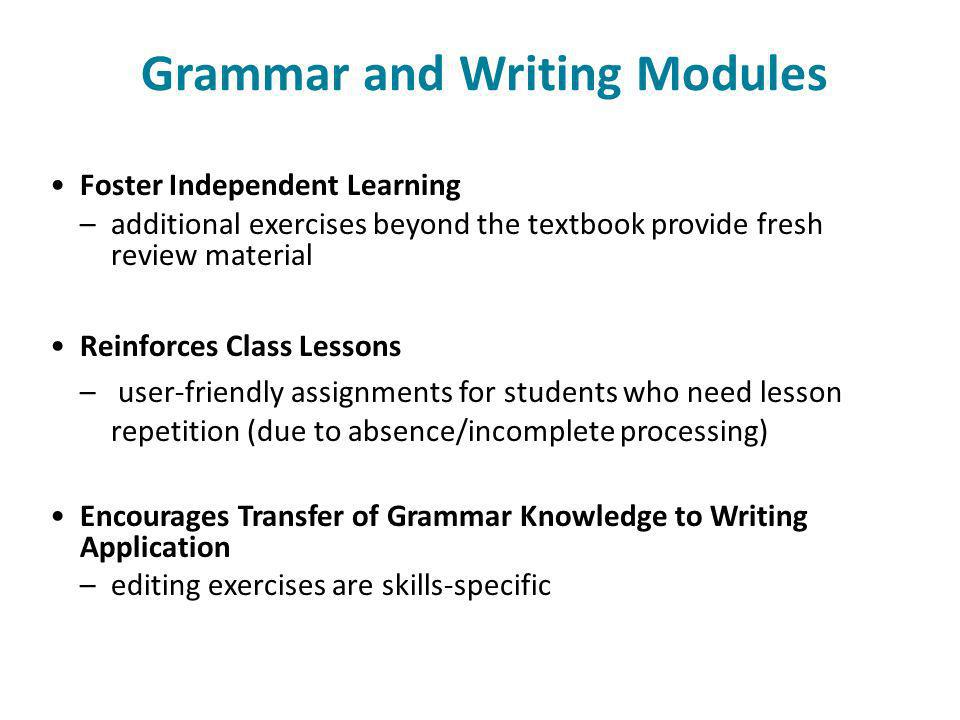 Grammar and Writing Modules Foster Independent Learning –additional exercises beyond the textbook provide fresh review material Reinforces Class Lessons – user-friendly assignments for students who need lesson repetition (due to absence/incomplete processing) Encourages Transfer of Grammar Knowledge to Writing Application –editing exercises are skills-specific