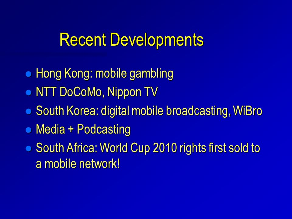 Recent Developments l Hong Kong: mobile gambling l NTT DoCoMo, Nippon TV l South Korea: digital mobile broadcasting, WiBro l Media + Podcasting l South Africa: World Cup 2010 rights first sold to a mobile network!