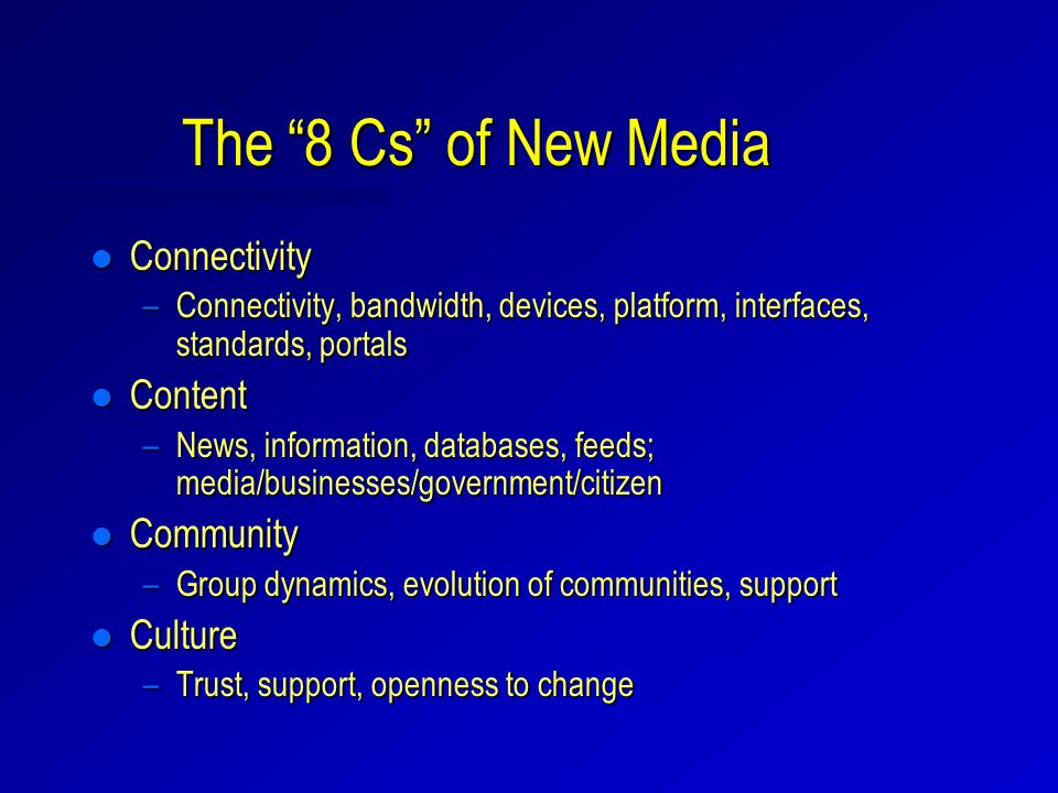 The 8 Cs of New Media l Connectivity –Connectivity, bandwidth, devices, platform, interfaces, standards, portals l Content –News, information, databases, feeds; media/businesses/government/citizen l Community –Group dynamics, evolution of communities, support l Culture –Trust, support, openness to change