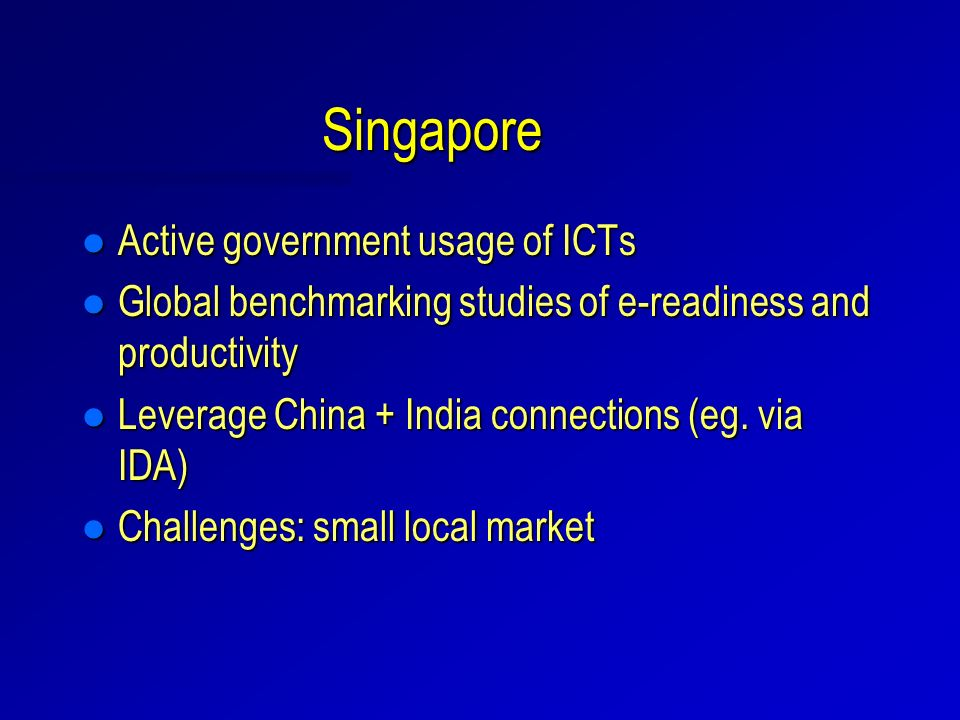 Singapore l Active government usage of ICTs l Global benchmarking studies of e-readiness and productivity l Leverage China + India connections (eg.