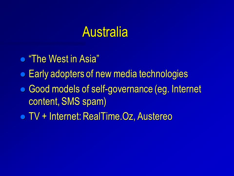 Australia l The West in Asia l Early adopters of new media technologies l Good models of self-governance (eg.