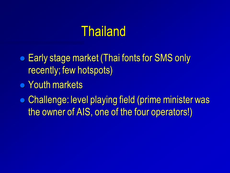 Thailand l Early stage market (Thai fonts for SMS only recently; few hotspots) l Youth markets l Challenge: level playing field (prime minister was the owner of AIS, one of the four operators!)