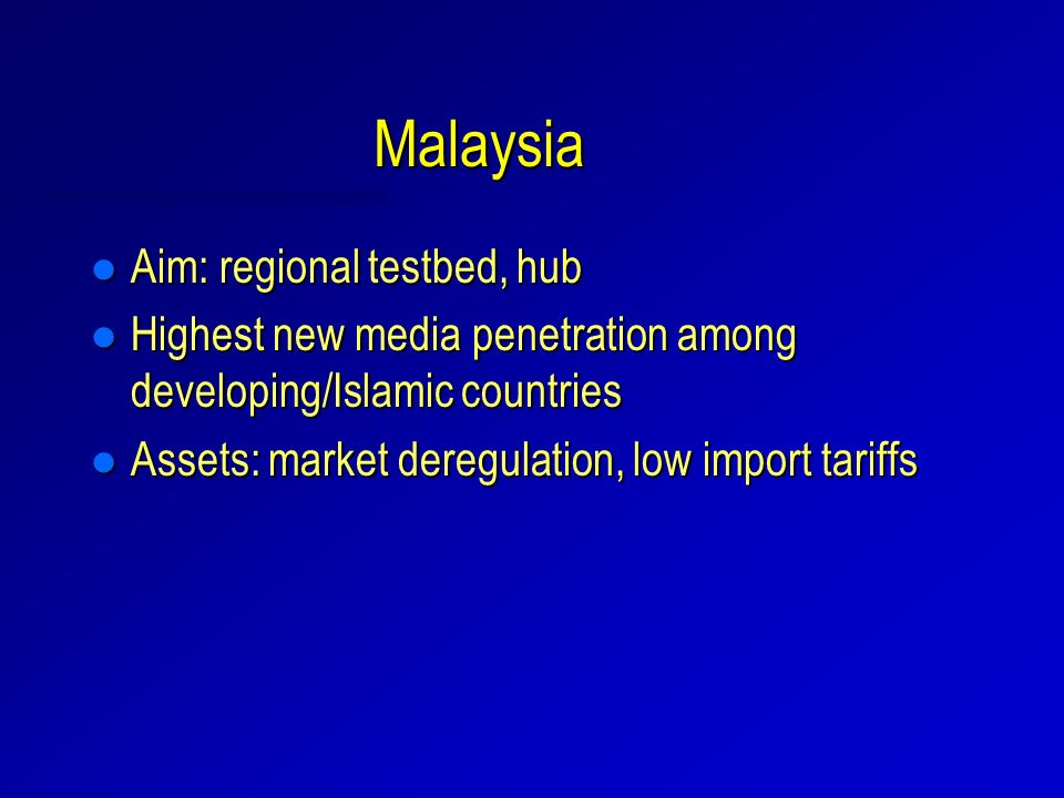 Malaysia l Aim: regional testbed, hub l Highest new media penetration among developing/Islamic countries l Assets: market deregulation, low import tariffs