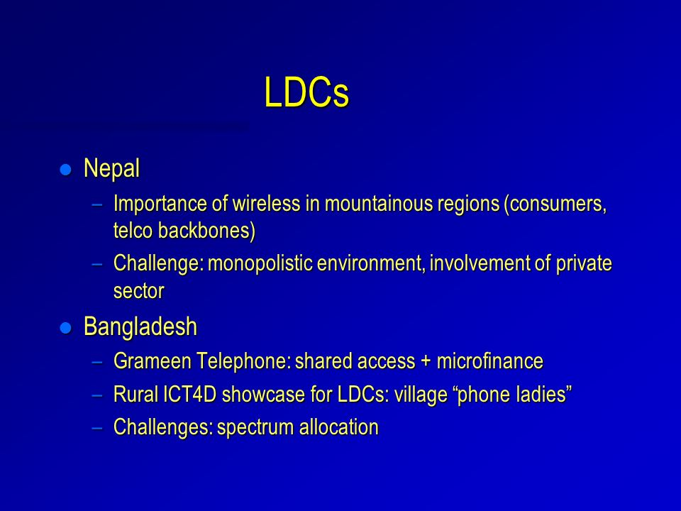 LDCs l Nepal –Importance of wireless in mountainous regions (consumers, telco backbones) –Challenge: monopolistic environment, involvement of private sector l Bangladesh –Grameen Telephone: shared access + microfinance –Rural ICT4D showcase for LDCs: village phone ladies –Challenges: spectrum allocation