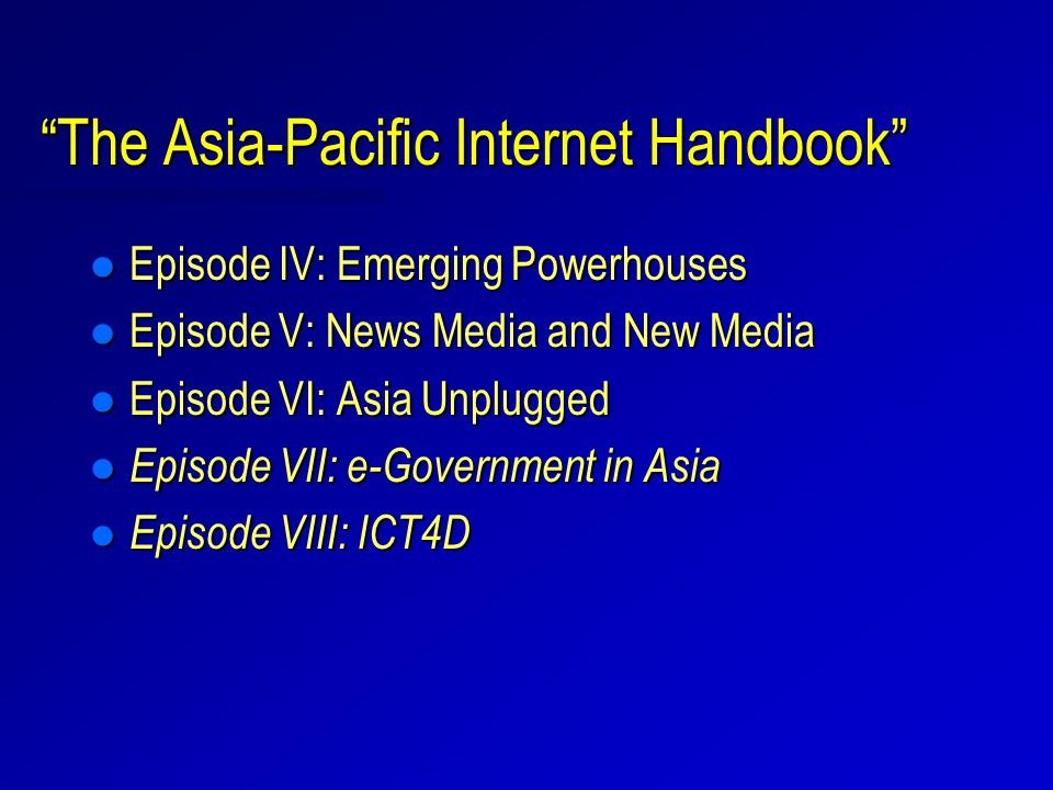 The Asia-Pacific Internet Handbook l Episode IV: Emerging Powerhouses l Episode V: News Media and New Media l Episode VI: Asia Unplugged l Episode VII: e-Government in Asia l Episode VIII: ICT4D