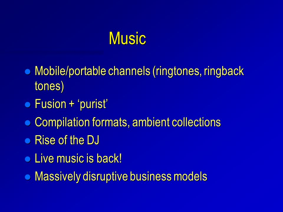 Music l Mobile/portable channels (ringtones, ringback tones) l Fusion + purist l Compilation formats, ambient collections l Rise of the DJ l Live music is back.