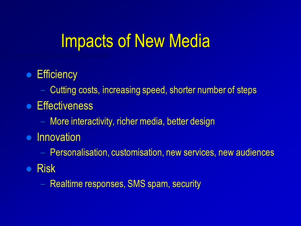 Impacts of New Media l Efficiency –Cutting costs, increasing speed, shorter number of steps l Effectiveness –More interactivity, richer media, better design l Innovation –Personalisation, customisation, new services, new audiences l Risk –Realtime responses, SMS spam, security