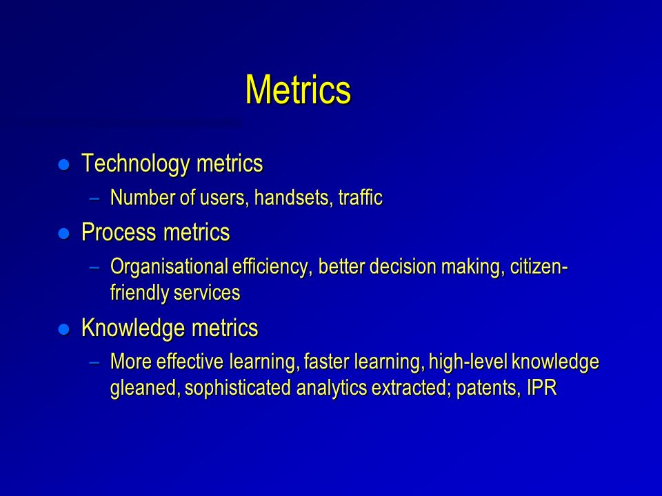Metrics l Technology metrics –Number of users, handsets, traffic l Process metrics –Organisational efficiency, better decision making, citizen- friendly services l Knowledge metrics –More effective learning, faster learning, high-level knowledge gleaned, sophisticated analytics extracted; patents, IPR