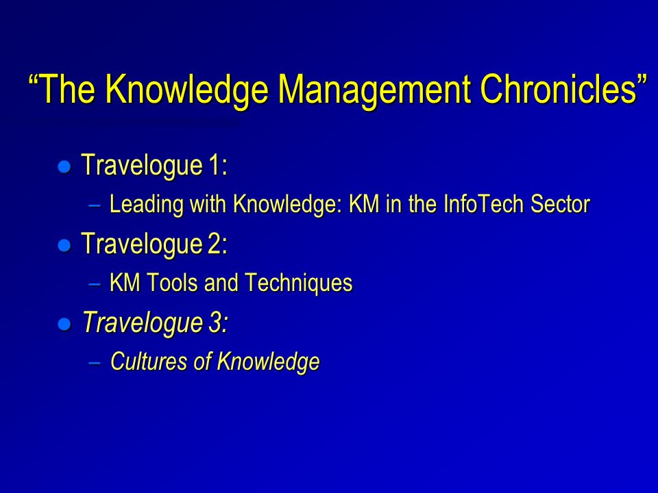 The Knowledge Management Chronicles l Travelogue 1: –Leading with Knowledge: KM in the InfoTech Sector l Travelogue 2: –KM Tools and Techniques l Travelogue 3: – Cultures of Knowledge