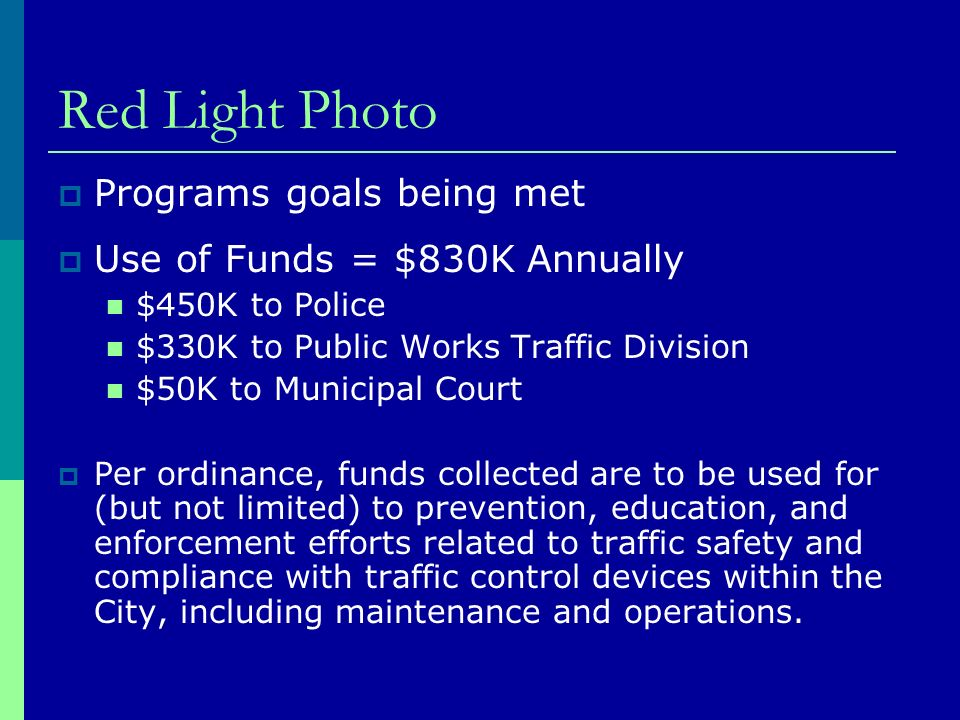 Red Light Photo Programs goals being met Use of Funds = $830K Annually $450K to Police $330K to Public Works Traffic Division $50K to Municipal Court Per ordinance, funds collected are to be used for (but not limited) to prevention, education, and enforcement efforts related to traffic safety and compliance with traffic control devices within the City, including maintenance and operations.