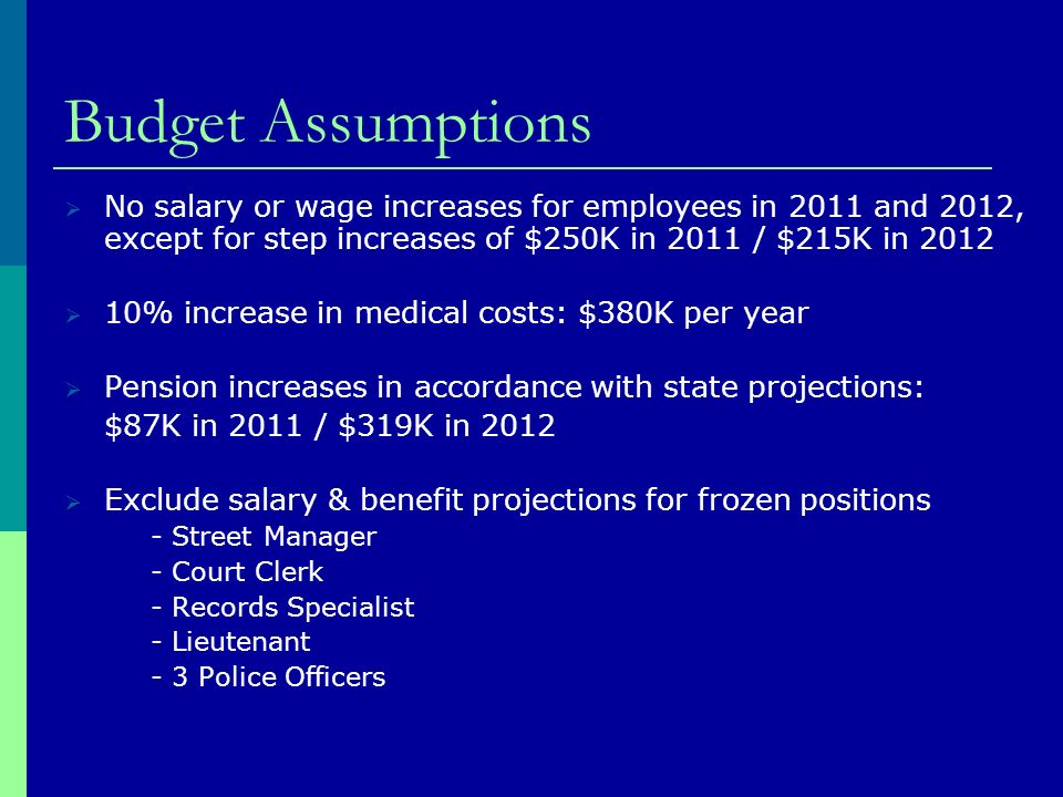 Budget Assumptions No salary or wage increases for employees in 2011 and 2012, except for step increases of $250K in 2011 / $215K in % increase in medical costs: $380K per year Pension increases in accordance with state projections: $87K in 2011 / $319K in 2012 Exclude salary & benefit projections for frozen positions - Street Manager - Court Clerk - Records Specialist - Lieutenant - 3 Police Officers