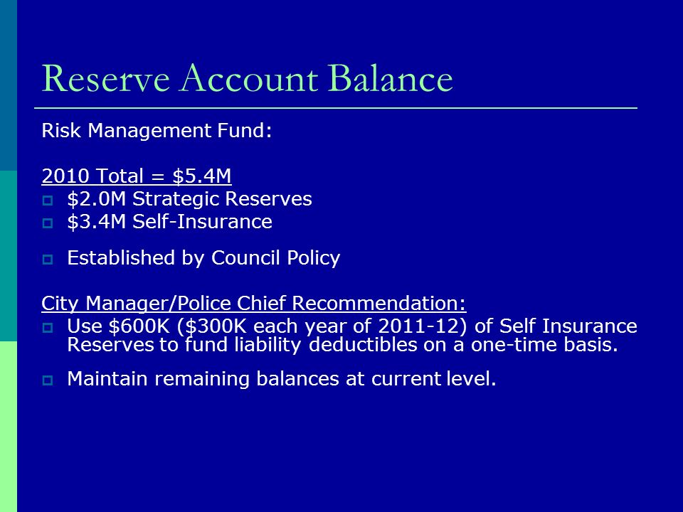 Reserve Account Balance Risk Management Fund: 2010 Total = $5.4M $2.0M Strategic Reserves $3.4M Self-Insurance Established by Council Policy City Manager/Police Chief Recommendation: Use $600K ($300K each year of ) of Self Insurance Reserves to fund liability deductibles on a one-time basis.