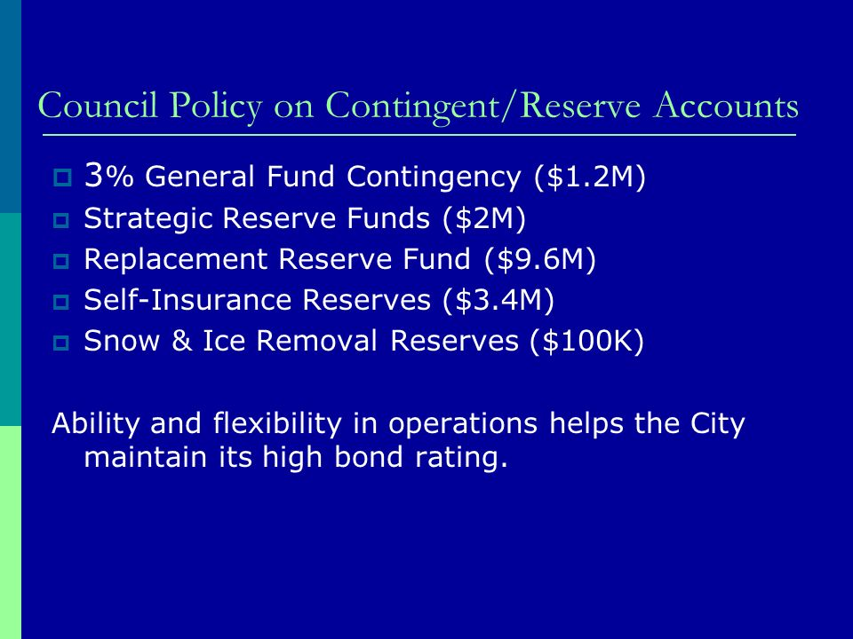 Council Policy on Contingent/Reserve Accounts 3 % General Fund Contingency ($1.2M) Strategic Reserve Funds ($2M) Replacement Reserve Fund ($9.6M) Self-Insurance Reserves ($3.4M) Snow & Ice Removal Reserves ($100K) Ability and flexibility in operations helps the City maintain its high bond rating.