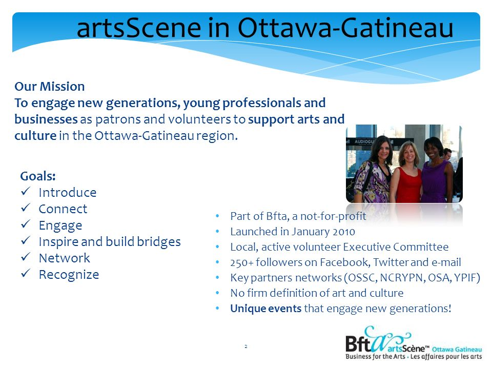 Part of Bfta, a not-for-profit Launched in January 2010 Local, active volunteer Executive Committee 250+ followers on Facebook, Twitter and e-mail Key partners networks (OSSC, NCRYPN, OSA, YPIF) No firm definition of art and culture Unique events that engage new generations.