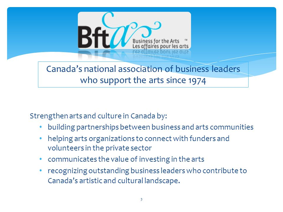 Strengthen arts and culture in Canada by: building partnerships between business and arts communities helping arts organizations to connect with funders and volunteers in the private sector communicates the value of investing in the arts recognizing outstanding business leaders who contribute to Canadas artistic and cultural landscape.
