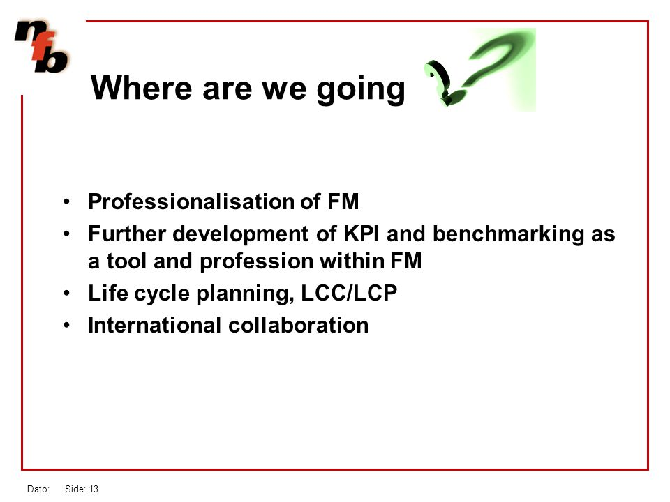 Dato: Side: 13 Where are we going Professionalisation of FM Further development of KPI and benchmarking as a tool and profession within FM Life cycle planning, LCC/LCP International collaboration