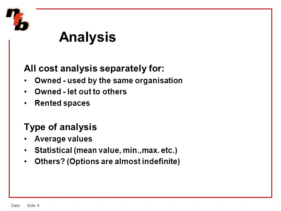 Dato: Side: 9 Analysis All cost analysis separately for: Owned - used by the same organisation Owned - let out to others Rented spaces Type of analysis Average values Statistical (mean value, min.,max.
