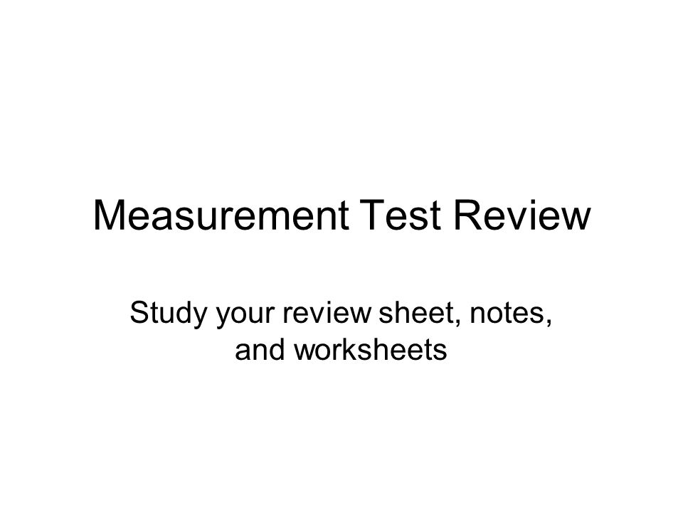 Measurement Test Review Study your review sheet, notes, and worksheets