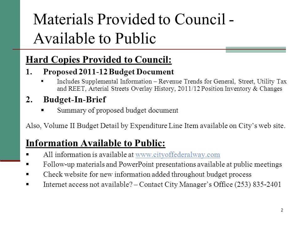 2 Materials Provided to Council - Available to Public Hard Copies Provided to Council: 1.Proposed Budget Document Includes Supplemental Information – Revenue Trends for General, Street, Utility Tax and REET, Arterial Streets Overlay History, 2011/12 Position Inventory & Changes 2.Budget-In-Brief Summary of proposed budget document Also, Volume II Budget Detail by Expenditure Line Item available on Citys web site.