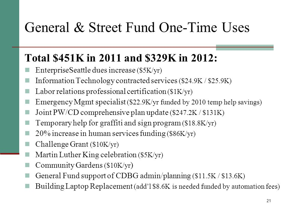21 General & Street Fund One-Time Uses Total $451K in 2011 and $329K in 2012: EnterpriseSeattle dues increase ($5K/yr) Information Technology contracted services ($24.9K / $25.9K) Labor relations professional certification ($1K/yr) Emergency Mgmt specialist ($22.9K/yr funded by 2010 temp help savings) Joint PW/CD comprehensive plan update ($247.2K / $131K) Temporary help for graffiti and sign program ($18.8K/yr) 20% increase in human services funding ($86K/yr) Challenge Grant ($10K/yr) Martin Luther King celebration ($5K/yr) Community Gardens ($10K/yr ) General Fund support of CDBG admin/planning ($11.5K / $13.6K) Building Laptop Replacement (addl $8.6K is needed funded by automation fees)