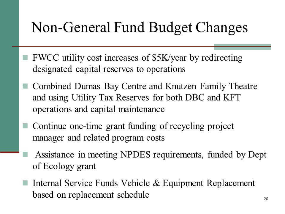 26 Non-General Fund Budget Changes FWCC utility cost increases of $5K/year by redirecting designated capital reserves to operations Combined Dumas Bay Centre and Knutzen Family Theatre and using Utility Tax Reserves for both DBC and KFT operations and capital maintenance Continue one-time grant funding of recycling project manager and related program costs Assistance in meeting NPDES requirements, funded by Dept of Ecology grant Internal Service Funds Vehicle & Equipment Replacement based on replacement schedule
