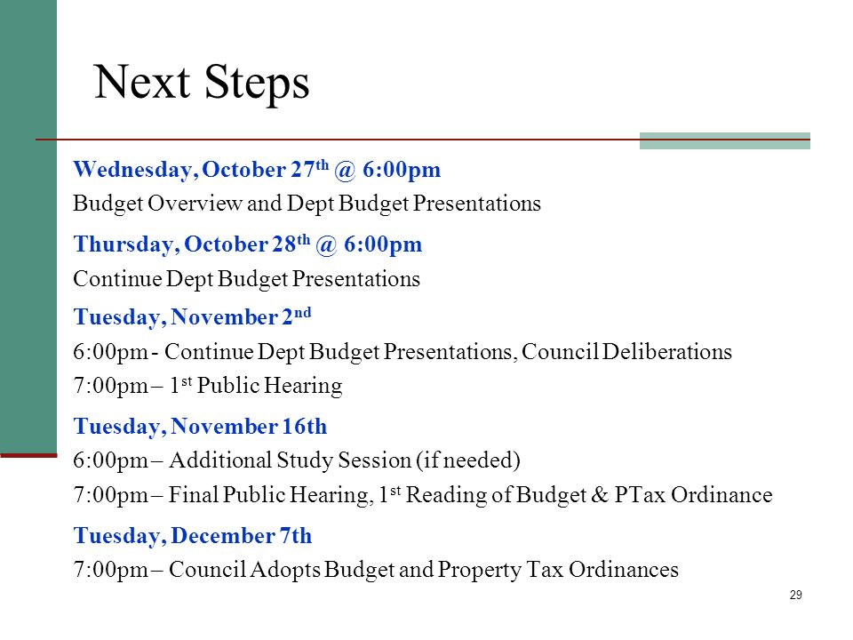 29 Next Steps Wednesday, October 27 th @ 6:00pm Budget Overview and Dept Budget Presentations Thursday, October 28 th @ 6:00pm Continue Dept Budget Presentations Tuesday, November 2 nd 6:00pm - Continue Dept Budget Presentations, Council Deliberations 7:00pm – 1 st Public Hearing Tuesday, November 16th 6:00pm – Additional Study Session (if needed) 7:00pm – Final Public Hearing, 1 st Reading of Budget & PTax Ordinance Tuesday, December 7th 7:00pm – Council Adopts Budget and Property Tax Ordinances *Meetings held in Council Chambers