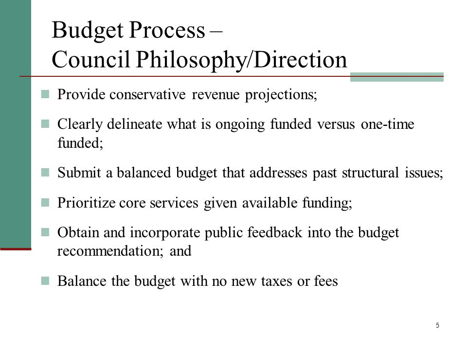 5 Budget Process – Council Philosophy/Direction Provide conservative revenue projections; Clearly delineate what is ongoing funded versus one-time funded; Submit a balanced budget that addresses past structural issues; Prioritize core services given available funding; Obtain and incorporate public feedback into the budget recommendation; and Balance the budget with no new taxes or fees
