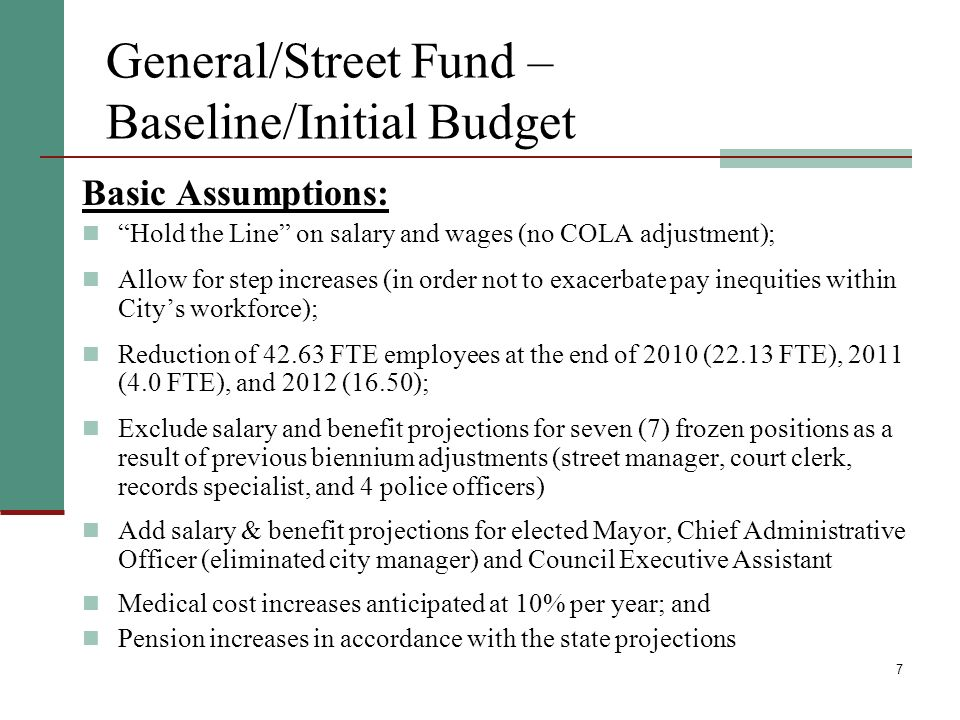 7 General/Street Fund – Baseline/Initial Budget Basic Assumptions: Hold the Line on salary and wages (no COLA adjustment); Allow for step increases (in order not to exacerbate pay inequities within Citys workforce); Reduction of 42.63 FTE employees at the end of 2010 (22.13 FTE), 2011 (4.0 FTE), and 2012 (16.50); Exclude salary and benefit projections for seven (7) frozen positions as a result of previous biennium adjustments (street manager, court clerk, records specialist, and 4 police officers) Add salary & benefit projections for elected Mayor, Chief Administrative Officer (eliminated city manager) and Council Executive Assistant Medical cost increases anticipated at 10% per year; and Pension increases in accordance with the state projections