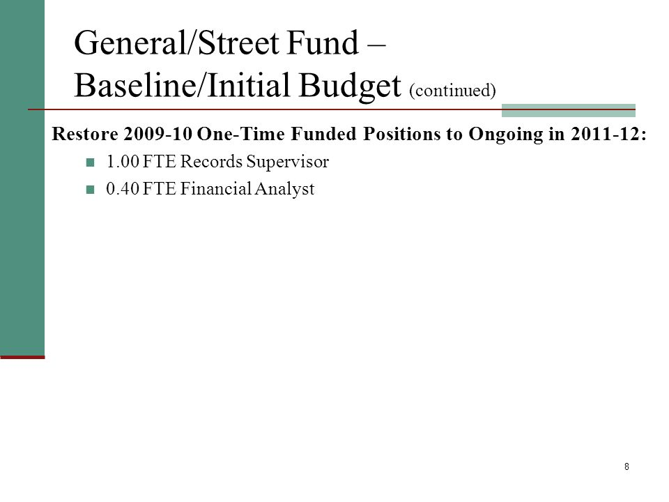 8 General/Street Fund – Baseline/Initial Budget (continued) Restore One-Time Funded Positions to Ongoing in : 1.00 FTE Records Supervisor 0.40 FTE Financial Analyst