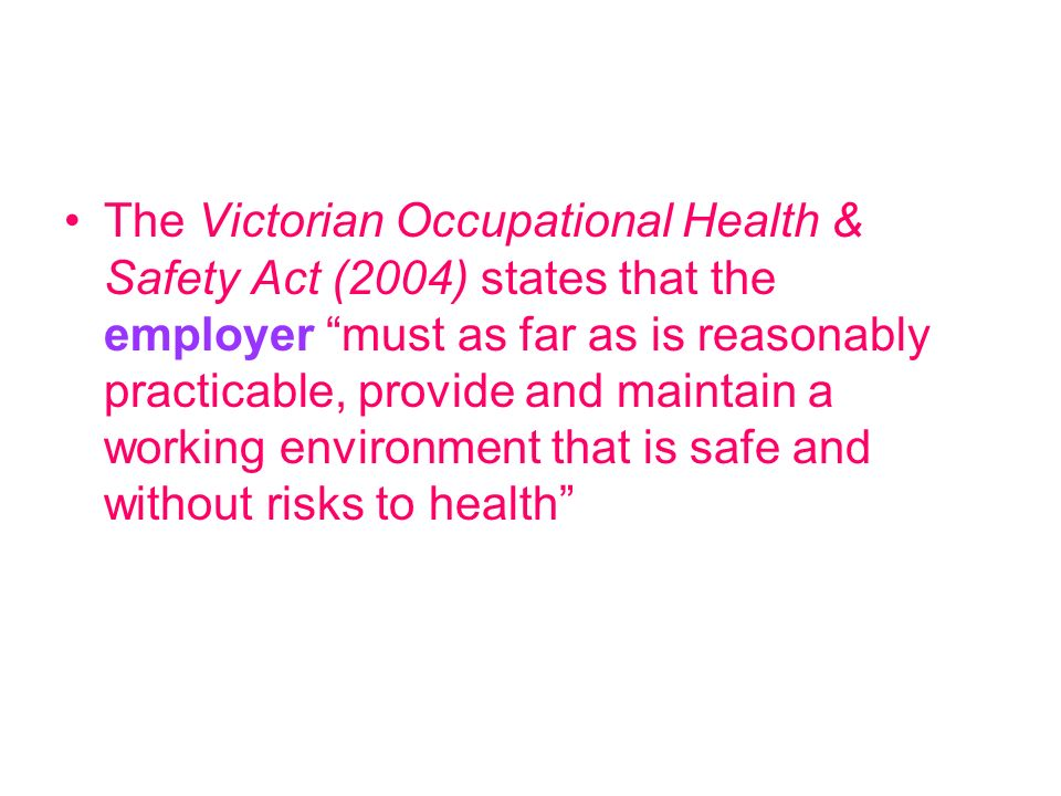 The Victorian Occupational Health & Safety Act (2004) states that the employer must as far as is reasonably practicable, provide and maintain a working environment that is safe and without risks to health