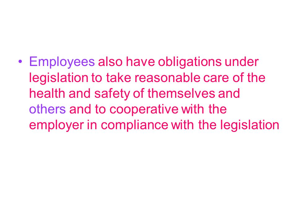 Employees also have obligations under legislation to take reasonable care of the health and safety of themselves and others and to cooperative with the employer in compliance with the legislation