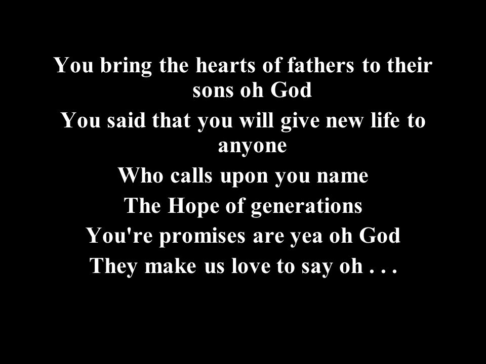 You bring the hearts of fathers to their sons oh God You said that you will give new life to anyone Who calls upon you name The Hope of generations You re promises are yea oh God They make us love to say oh...