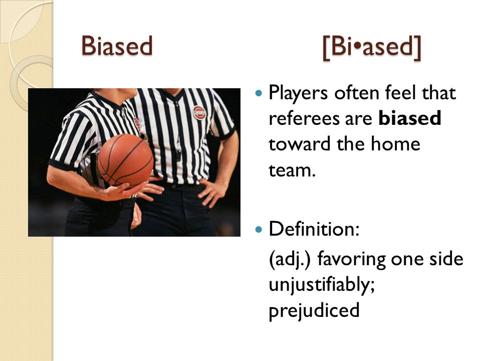 Biased[Biased] Players often feel that referees are biased toward the home team.