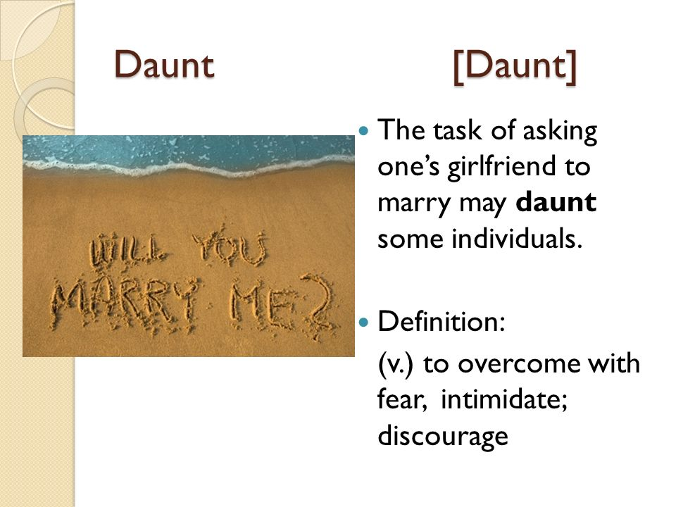 Daunt[Daunt] The task of asking ones girlfriend to marry may daunt some individuals.