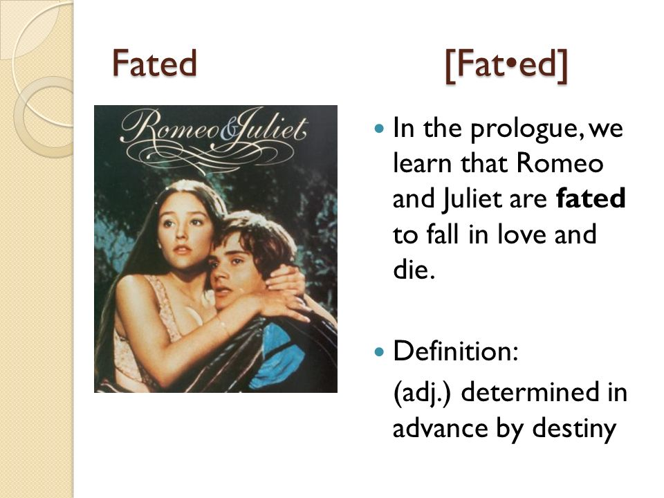 Fated[Fated] In the prologue, we learn that Romeo and Juliet are fated to fall in love and die.