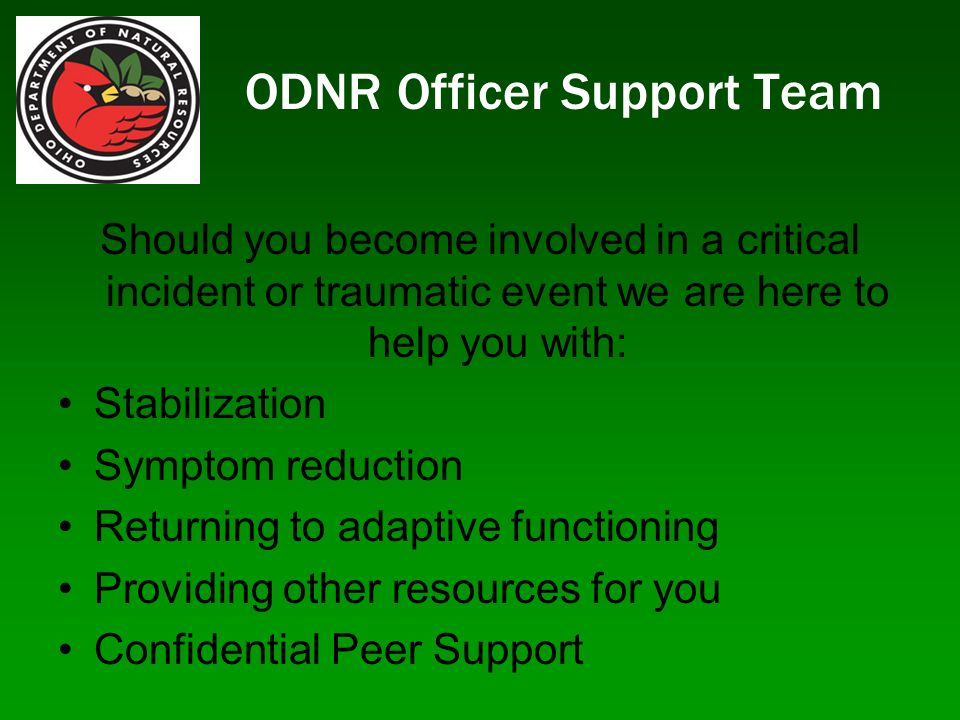 ODNR Officer Support Team Should you become involved in a critical incident or traumatic event we are here to help you with: Stabilization Symptom reduction Returning to adaptive functioning Providing other resources for you Confidential Peer Support