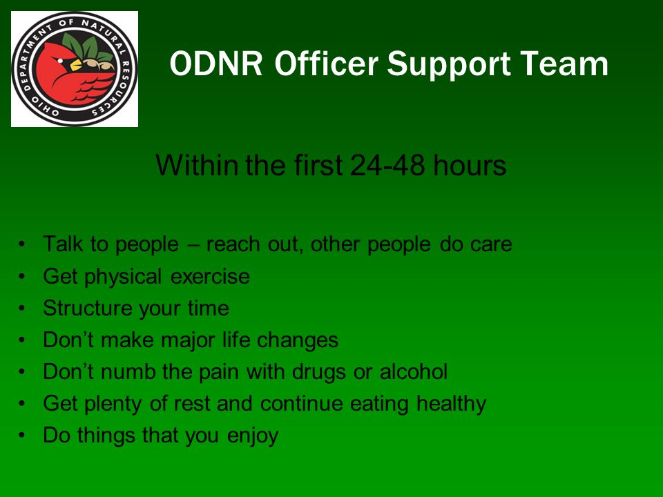 ODNR Officer Support Team Within the first hours Talk to people – reach out, other people do care Get physical exercise Structure your time Dont make major life changes Dont numb the pain with drugs or alcohol Get plenty of rest and continue eating healthy Do things that you enjoy