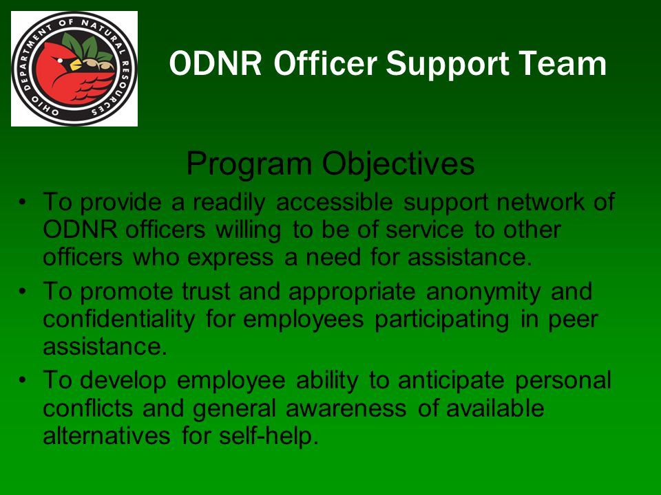 ODNR Officer Support Team Program Objectives To provide a readily accessible support network of ODNR officers willing to be of service to other officers who express a need for assistance.