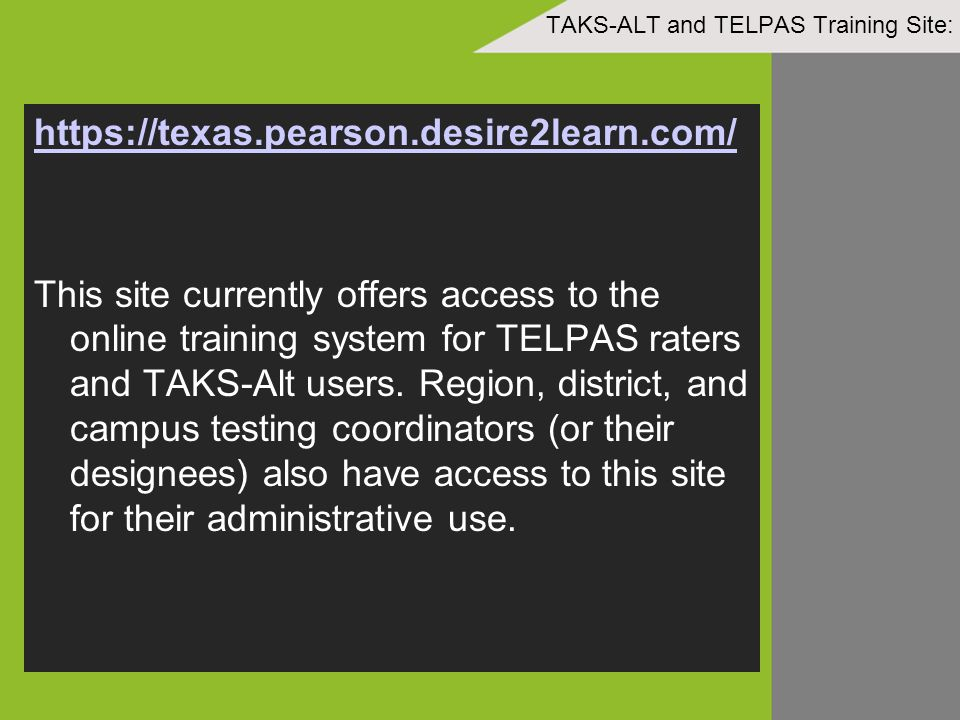 TAKS-ALT and TELPAS Training Site: https://texas.pearson.desire2learn.com/ This site currently offers access to the online training system for TELPAS raters and TAKS-Alt users.