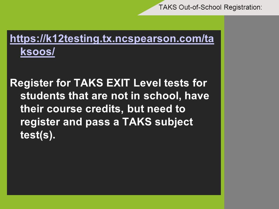 TAKS Out-of-School Registration: https://k12testing.tx.ncspearson.com/ta ksoos/ Register for TAKS EXIT Level tests for students that are not in school, have their course credits, but need to register and pass a TAKS subject test(s).