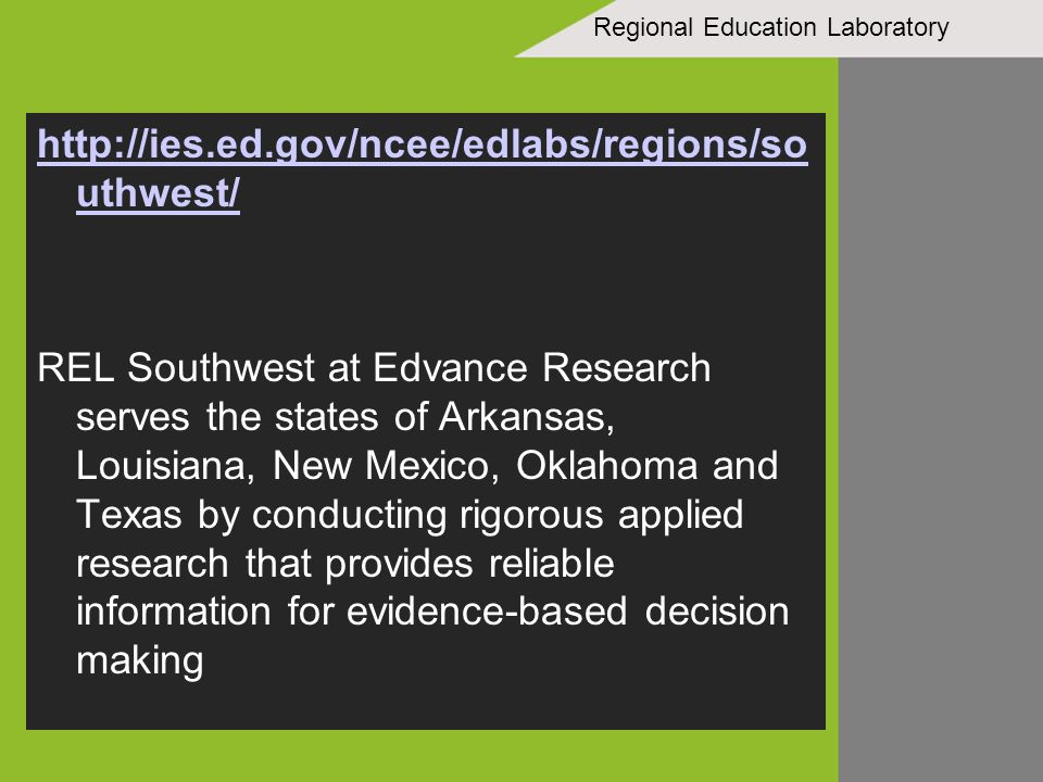 Regional Education Laboratory http://ies.ed.gov/ncee/edlabs/regions/so uthwest/ REL Southwest at Edvance Research serves the states of Arkansas, Louisiana, New Mexico, Oklahoma and Texas by conducting rigorous applied research that provides reliable information for evidence-based decision making