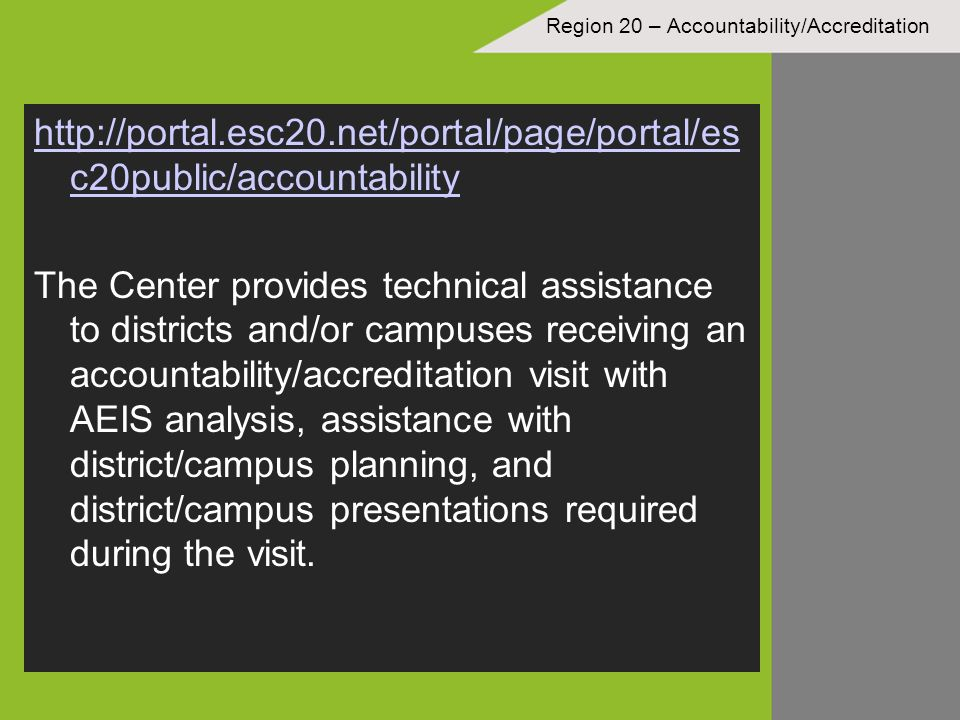 Region 20 – Accountability/Accreditation http://portal.esc20.net/portal/page/portal/es c20public/accountability The Center provides technical assistance to districts and/or campuses receiving an accountability/accreditation visit with AEIS analysis, assistance with district/campus planning, and district/campus presentations required during the visit.