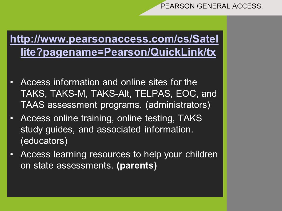 PEARSON GENERAL ACCESS: http://www.pearsonaccess.com/cs/Satel lite pagename=Pearson/QuickLink/tx Access information and online sites for the TAKS, TAKS-M, TAKS-Alt, TELPAS, EOC, and TAAS assessment programs.