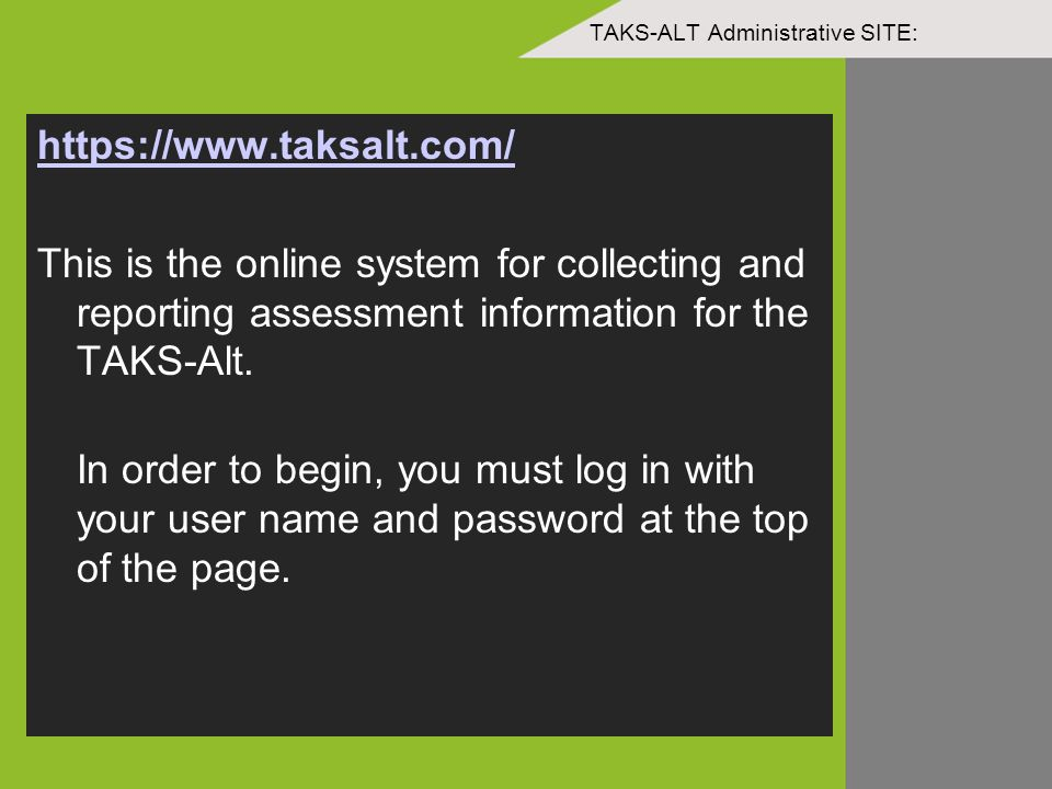TAKS-ALT Administrative SITE: https://www.taksalt.com/ This is the online system for collecting and reporting assessment information for the TAKS-Alt.