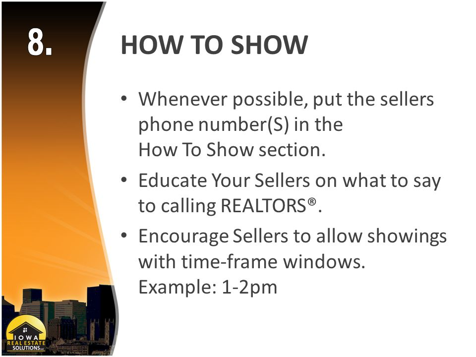 HOW TO SHOW Whenever possible, put the sellers phone number(S) in the How To Show section.