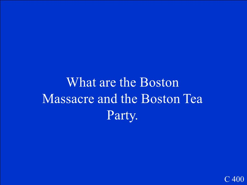 These two events occurred in Boston because of angry colonists. C 400